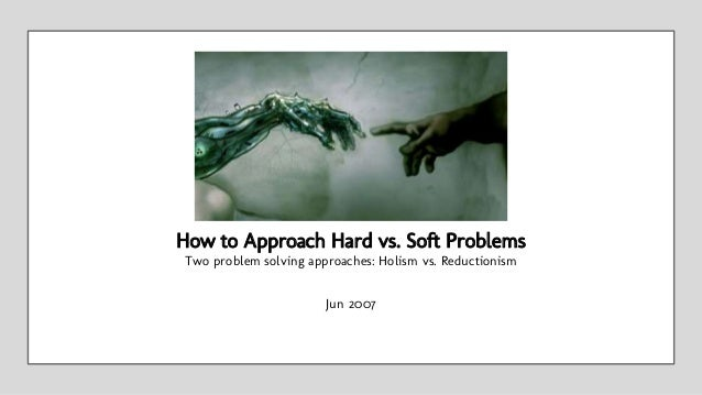 Jun 2007 How to Approach Hard vs. Soft Problems Two problem solving approaches: Holism vs. Reductionism
