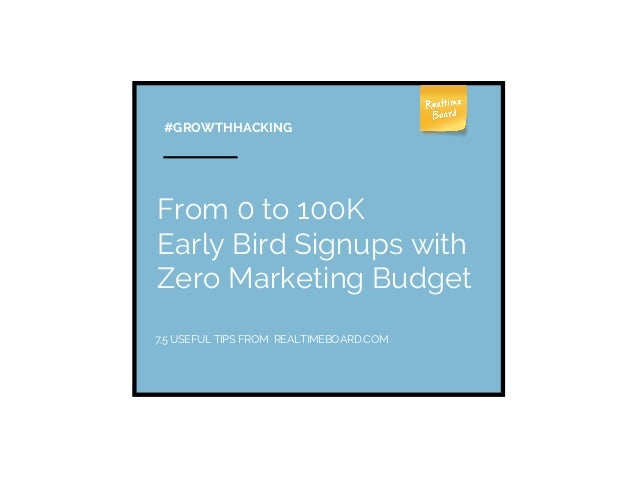 From 0 to 100K Early Bird Signups with Zero Marketing Budget #GROWTHHACKING 7,5 USEFUL TIPS FROM REALTIMEBOARD.COM
