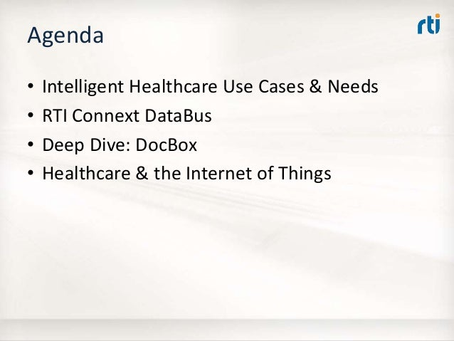 Agenda • Intelligent Healthcare Use Cases & Needs • RTI Connext DataBus • Deep Dive: DocBox • Healthcare & the Internet of...