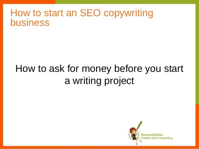 How to start an SEO copywritingbusiness How to ask for money before you start           a writing project