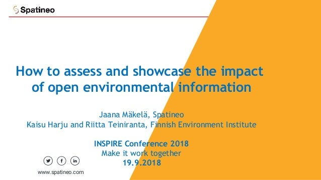 1 How to assess and showcase the impact of open environmental information Jaana Mäkelä, Spatineo Kaisu Harju and Riitta Te...