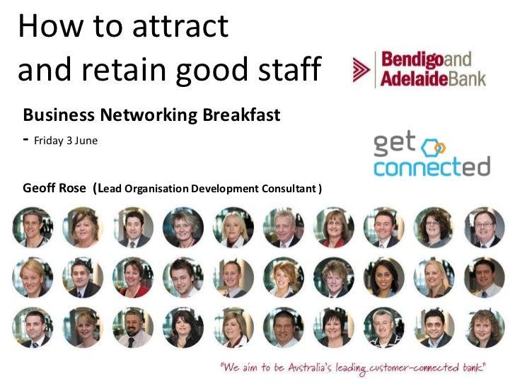 How to attract and retain good staff <ul><li>Business Networking Breakfast  </li></ul><ul><li>-  Friday 3 June </li></ul><...