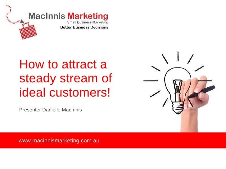 How to attract a steady stream of ideal customers! <ul><li>Presenter Danielle MacInnis </li></ul>www.macinnismarketing.com...