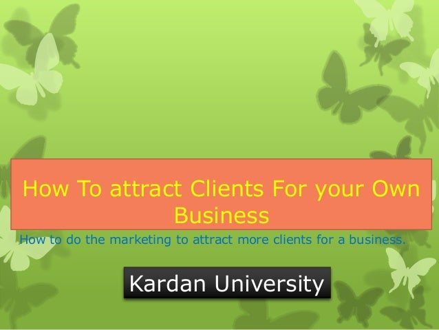 How To attract Clients For your Own Business How to do the marketing to attract more clients for a business.  Kardan Unive...