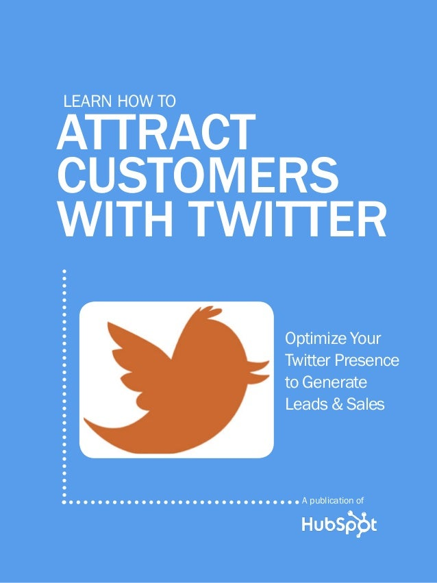 how to attract customers with twitter1 www.Hubspot.com Share This Ebook! ATTRACT CUSTOMERS WITH TWITTER Learn How to Optim...