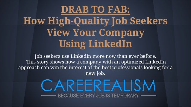 DRAB TO FAB: How High-Quality Job Seekers View Your Company Using LinkedIn Job seekers use LinkedIn more now than ever bef...