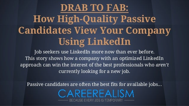 DRAB TO FAB: How High-Quality Passive Candidates View Your Company Using LinkedIn Job seekers use LinkedIn more now than e...