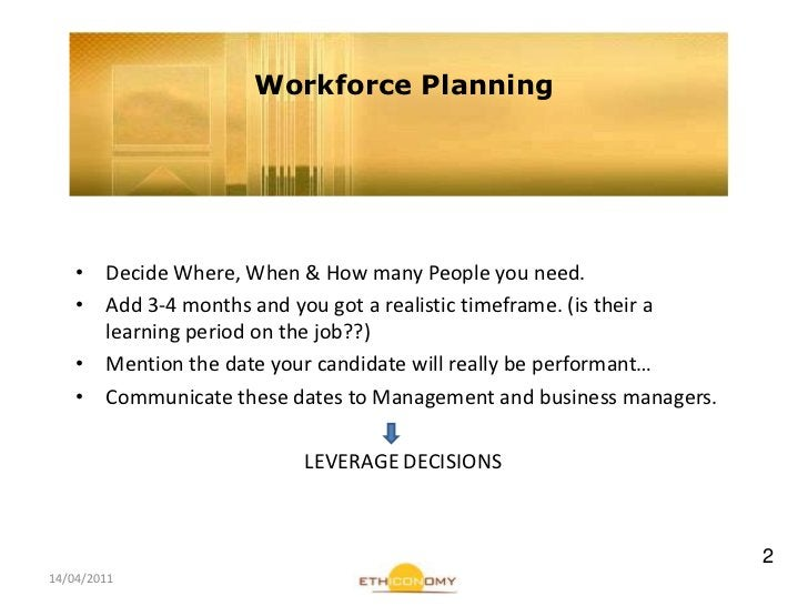 14/04/2011<br />Workforce Planning<br />DecideWhere, When & How many People youneed.<br />Add 3-4 months and yougot a real...