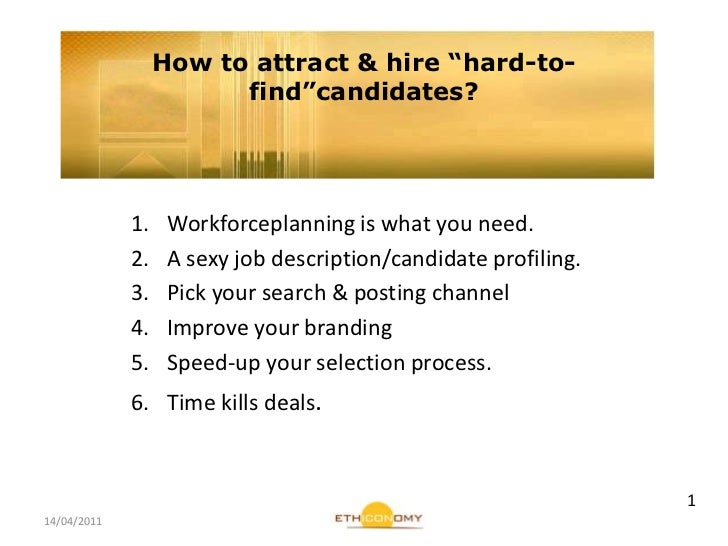 "14/04/2011<br />How to attract & hire ""hard-to-find""candidates?<br />Workforceplanning is what you need.<br />A sexy job d..."