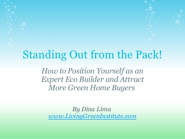 Standing Out from the Pack! How to Position Yourself as an Expert Eco Builder and Attract More Green Home Buyers By Dina L...