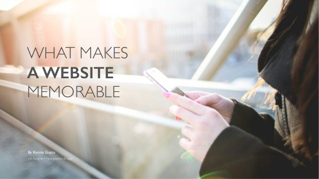WHAT MAKES	  A WEBSITE MEMORABLE By Kanika Gupta	  UX Designer | Photographer | Blogger