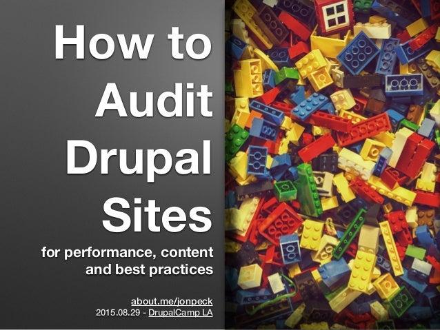 How to Audit Drupal Sites for performance, content and best practices about.me/jonpeck 2015.08.29 - DrupalCamp LA
