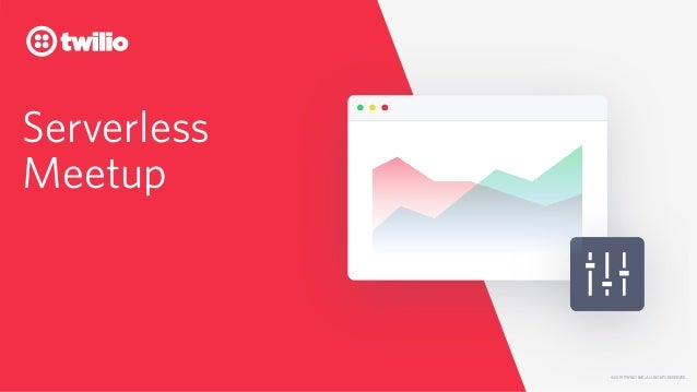 © 2019 TWILIO INC. ALL RIGHTS RESERVED. Serverless Meetup