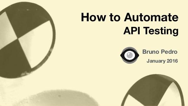 Bruno Pedro January 2016 How to Automate API Testing