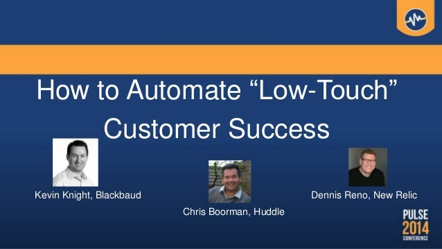 """How to Automate """"Low-Touch"""" Customer Success Kevin Knight, Blackbaud Chris Boorman, Huddle Dennis Reno, New Relic"""