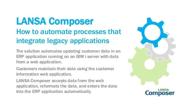 LANSA Composer The solution automates updating customer data in an ERP application running on an IBM i server with data fr...