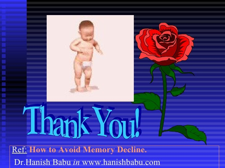 Thank You! Ref:   How to Avoid Memory Decline.   Dr.Hanish Babu  in  www.hanishbabu.com