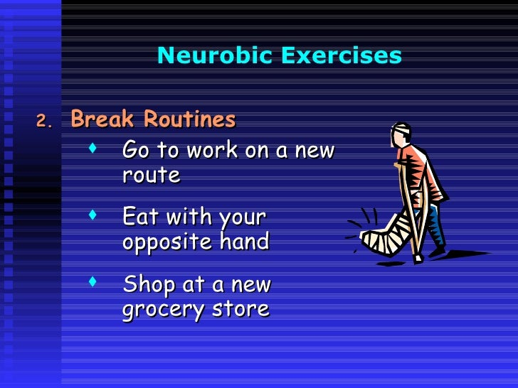 Neurobic  Exercises   <ul><li>Break Routines </li></ul><ul><ul><ul><li>Go to work on a new route </li></ul></ul></ul><ul><...
