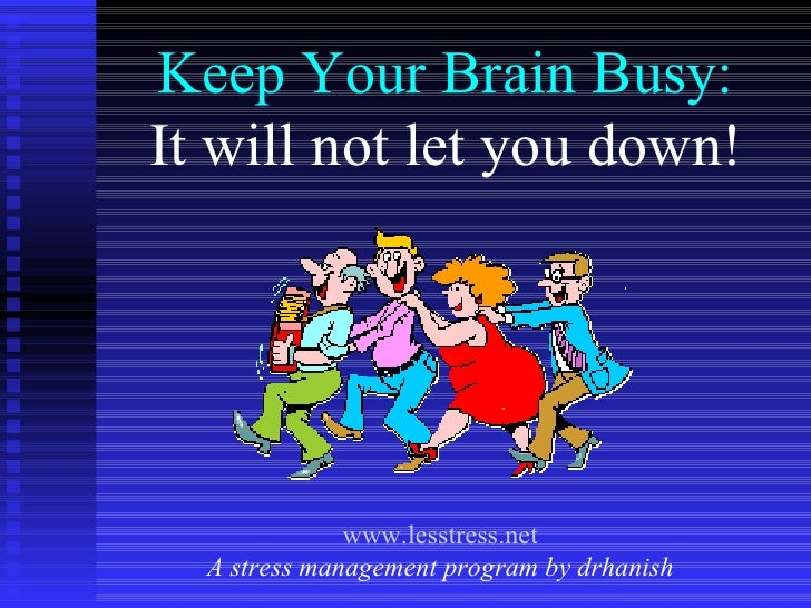 Keep Your Brain Busy: It will not let you down! www.lesstress.net A stress management program by drhanish