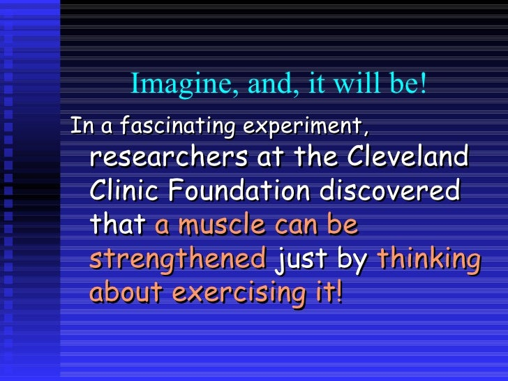 Imagine, and, it will be! <ul><li>In a fascinating experiment,  researchers at the Cleveland Clinic Foundation discovered ...