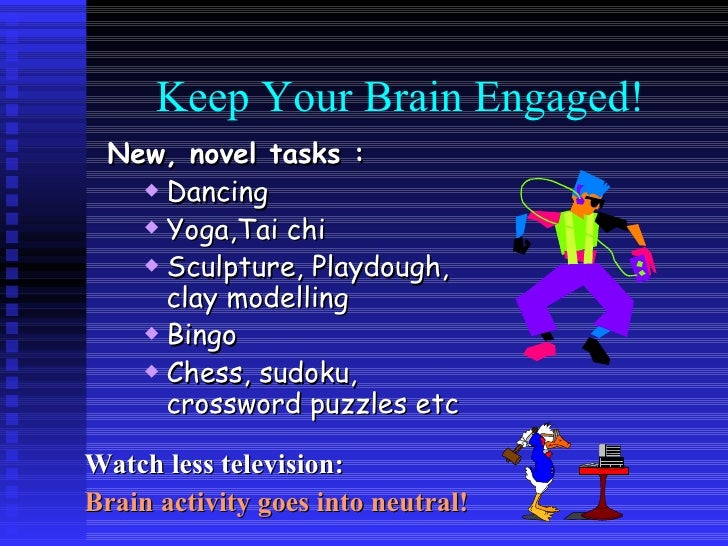 Keep Your Brain Engaged! <ul><li>New, novel tasks : </li></ul><ul><ul><li>Dancing </li></ul></ul><ul><ul><li>Yoga,Tai chi ...