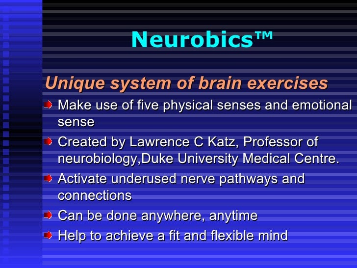Neurobics™   <ul><li>U nique system of brain exercises </li></ul><ul><li>Make use of five physical senses and emotional se...