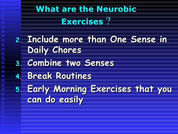 What are the Neurobic  Exercises  ? <ul><li>Include more than One Sense in Daily Chores </li></ul><ul><li>Combine two Sens...