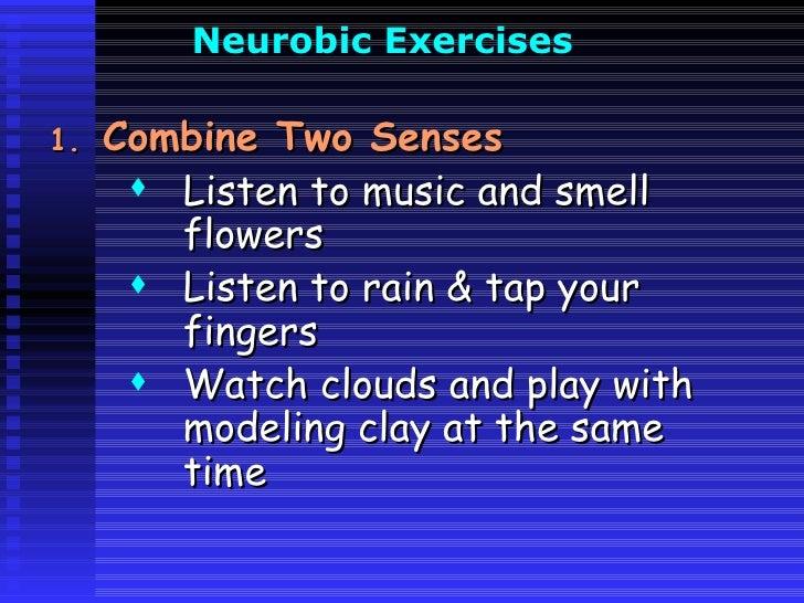 Neurobic  Exercises   <ul><li>Combine Two Senses </li></ul><ul><ul><ul><li>Listen to music and smell flowers </li></ul></u...