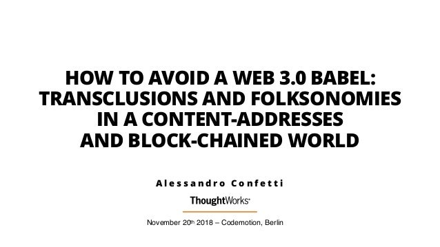 HOW TO AVOID A WEB 3.0 BABEL: TRANSCLUSIONS AND FOLKSONOMIES IN A CONTENT-ADDRESSES AND BLOCK-CHAINED WORLD November 20th ...