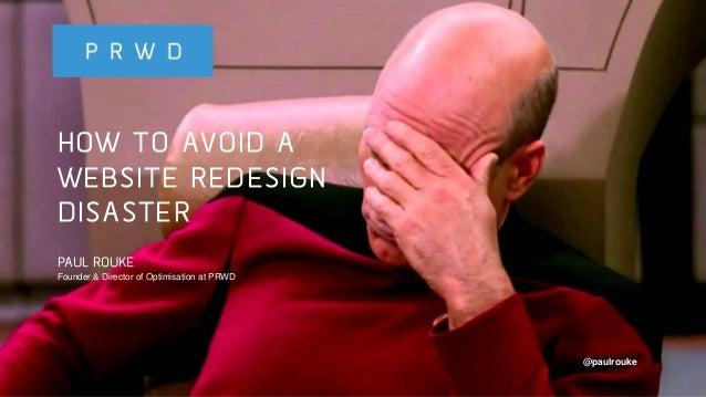 @paulrouke #DMS2015 HOW TO AVOID A WEBSITE REDESIGN DISASTER PAUL ROUKE Founder & Director of Optimisation at PRWD @paulro...