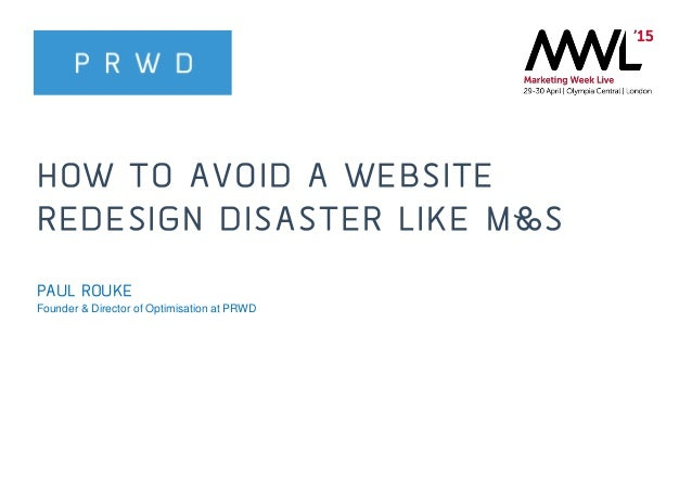 @PRWD @paulrouke #MWL2015 HOW TO AVOID A WEBSITE REDESIGN DISASTER LIKE M&S PAUL ROUKE Founder & Director of Optimisation ...