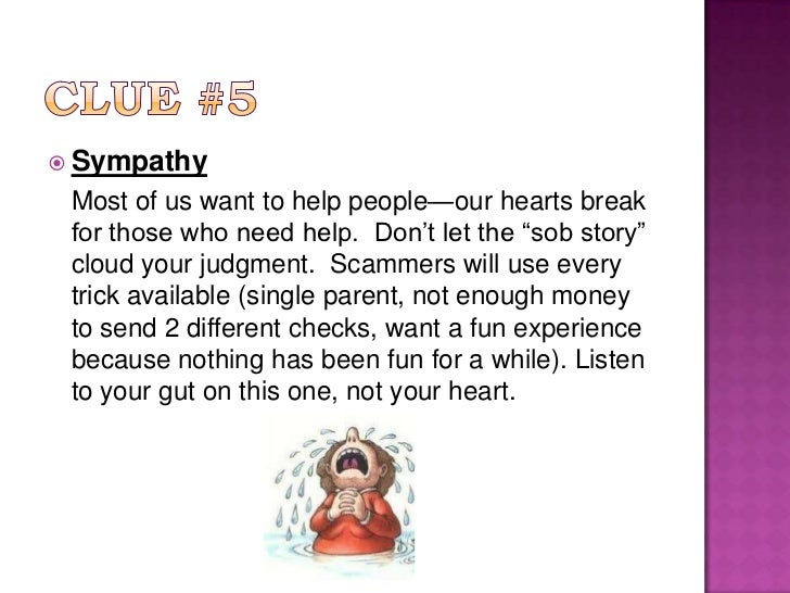 """Clue #5 <br />Sympathy<br />Most of us want to help people—our hearts break for those who need help.  Don't let the """"sob ..."""