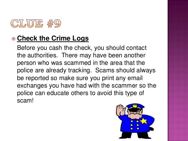 Clue #9<br />Check the Crime Logs<br />Before you cash the check, you should contact the authorities.  There may have bee...
