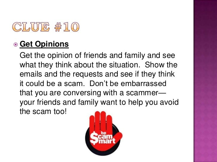 Clue #10<br />Get Opinions<br />Get the opinion of friends and family and see what they think about the situation.  Show ...
