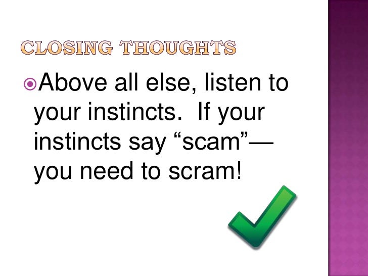 """Closing thoughts<br />Above all else, listen to your instincts.  If your instincts say """"scam""""—you need to scram! <br />"""