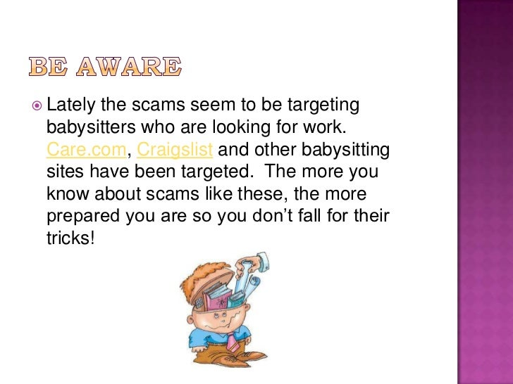 Be aware<br />Lately the scams seem to be targeting babysitters who are looking for work.  Care.com, Craigslist and other ...