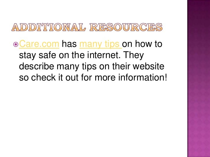 Additional resources<br />Care.com has many tips on how to stay safe on the internet. They describe many tips on their web...