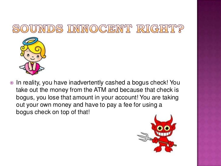 Sounds innocent right?<br />In reality, you have inadvertently cashed a bogus check! You take out the money from the ATM a...