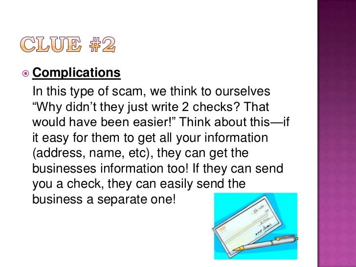 """Clue #2<br />Complications<br />In this type of scam, we think to ourselves """"Why didn't they just write 2 checks? That wo..."""