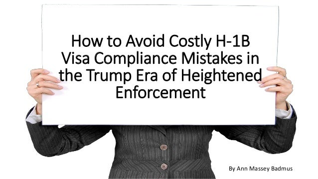 How to Avoid Costly H-1B Visa Compliance Mistakes in the Trump Era of Heightened Enforcement By Ann Massey Badmus