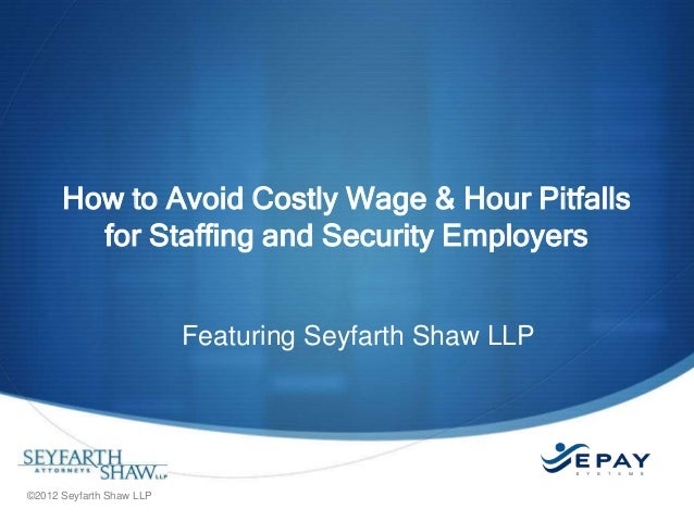 How to Avoid Costly Wage & Hour Pitfalls for Staffing and Security Employers Featuring Seyfarth Shaw LLP  ©2012 Seyfarth S...