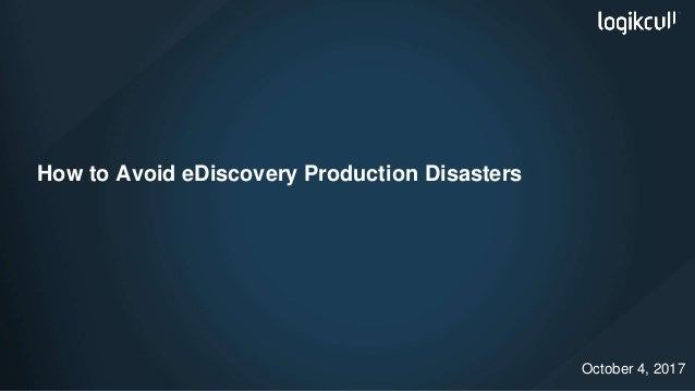 How to Avoid eDiscovery Production Disasters October 4, 2017