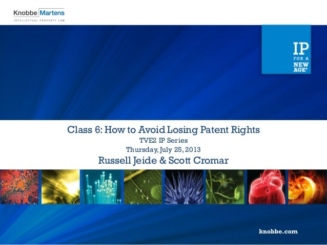 Russell Jeide & Scott Cromar Thursday,July 25, 2013 TVE2 IP Series Class 6: How to Avoid Losing Patent Rights