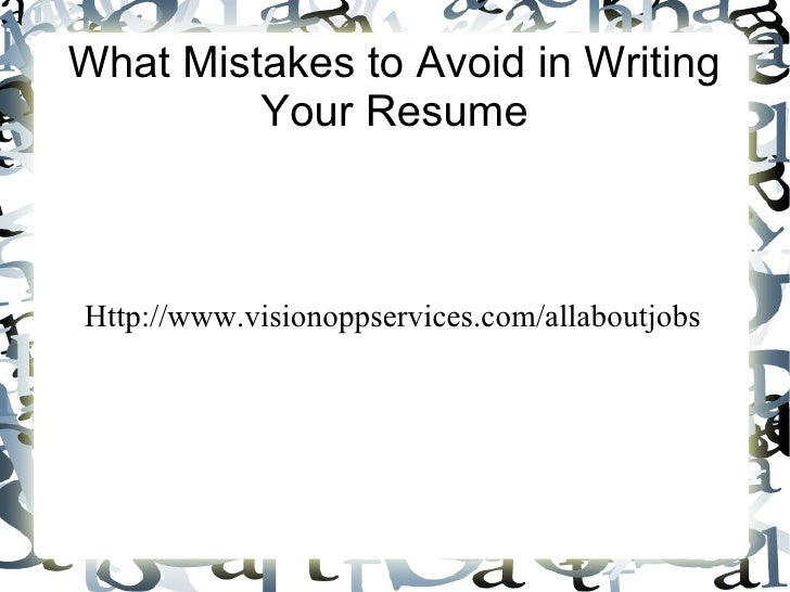 What Mistakes to Avoid in Writing         Your ResumeHttp://www.visionoppservices.com/allaboutjobs
