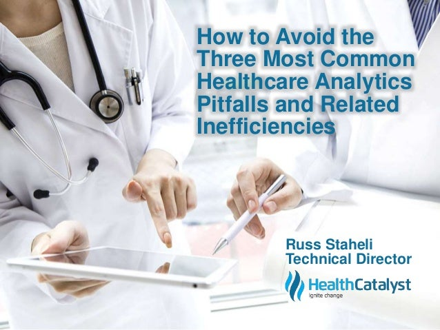 How to Avoid the  Three Most Common  Healthcare Analytics  Pitfalls and Related  Inefficiencies  Russ Staheli  Technical D...
