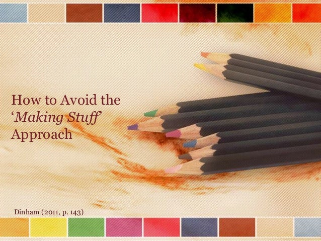 How to Avoid the 'Making Stuff' Approach  Dinham (2011, p. 143)