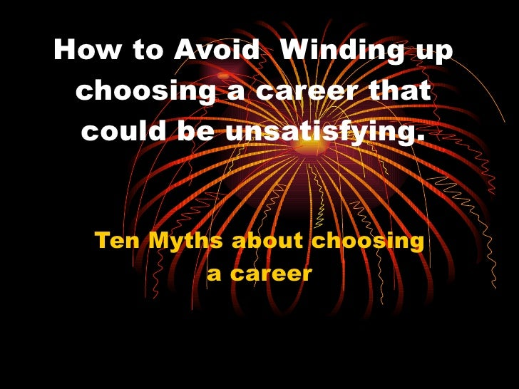How to Avoid  Winding up choosing a career that could be unsatisfying. Ten Myths about choosing a career