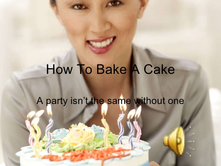 How To Bake A Cake A party isn't the same without one