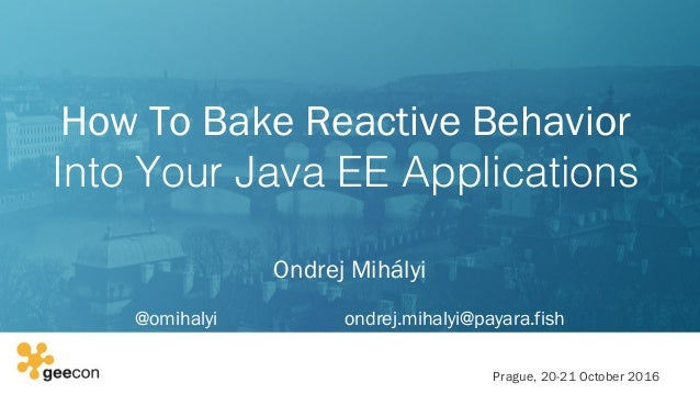 How To Bake Reactive Behavior Into Your Java EE Applications Ondrej Mihályi @omihalyi ondrej.mihalyi@payara.fish Prague, ...