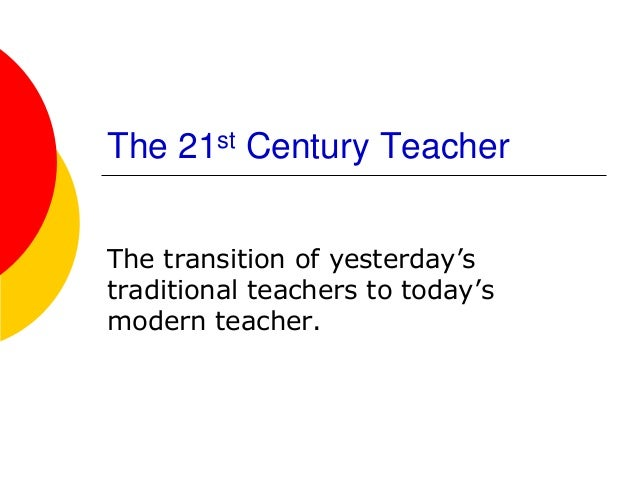 "The 21st Century TeacherThe transition of yesterday""straditional teachers to today""smodern teacher."